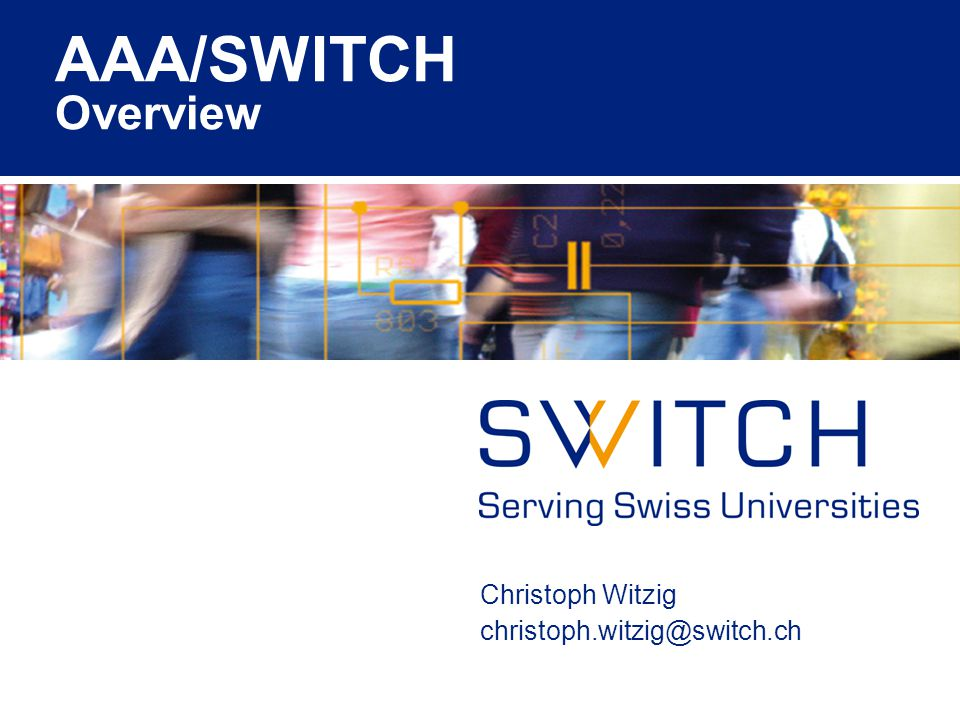 AAA/SWITCH Overview Christoph Witzig christoph.witzig@switch.ch
