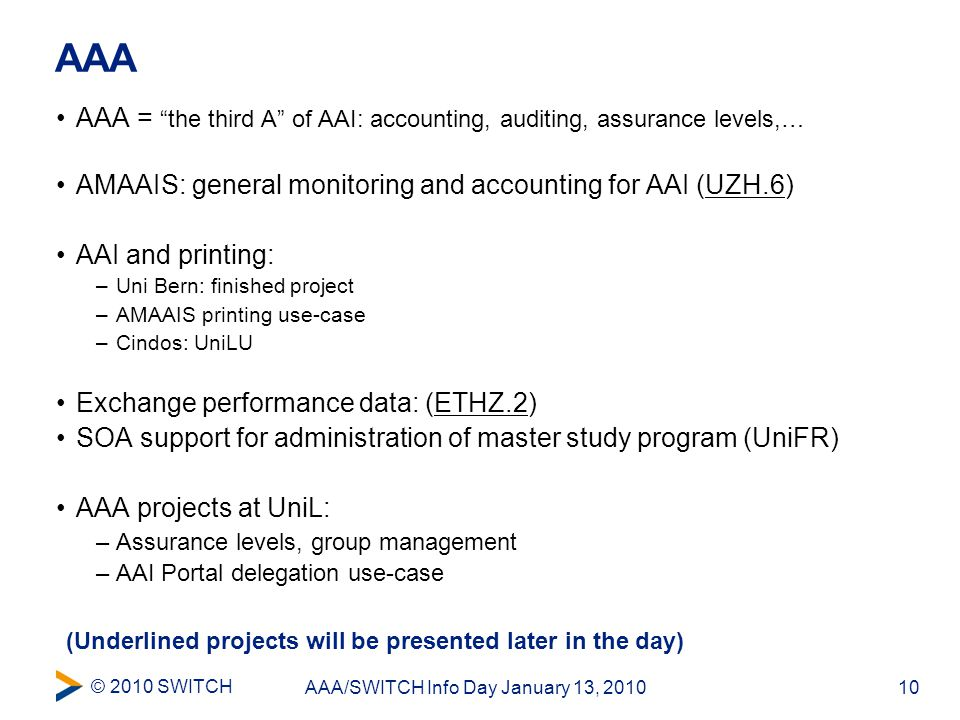 © 2010 SWITCH 10AAA/SWITCH Info Day January 13, 2010 AAA AAA = the third A of AAI: accounting, auditing, assurance levels,… AMAAIS: general monitoring and accounting for AAI (UZH.6) AAI and printing: –Uni Bern: finished project –AMAAIS printing use-case –Cindos: UniLU Exchange performance data: (ETHZ.2) SOA support for administration of master study program (UniFR) AAA projects at UniL: –Assurance levels, group management –AAI Portal delegation use-case (Underlined projects will be presented later in the day)