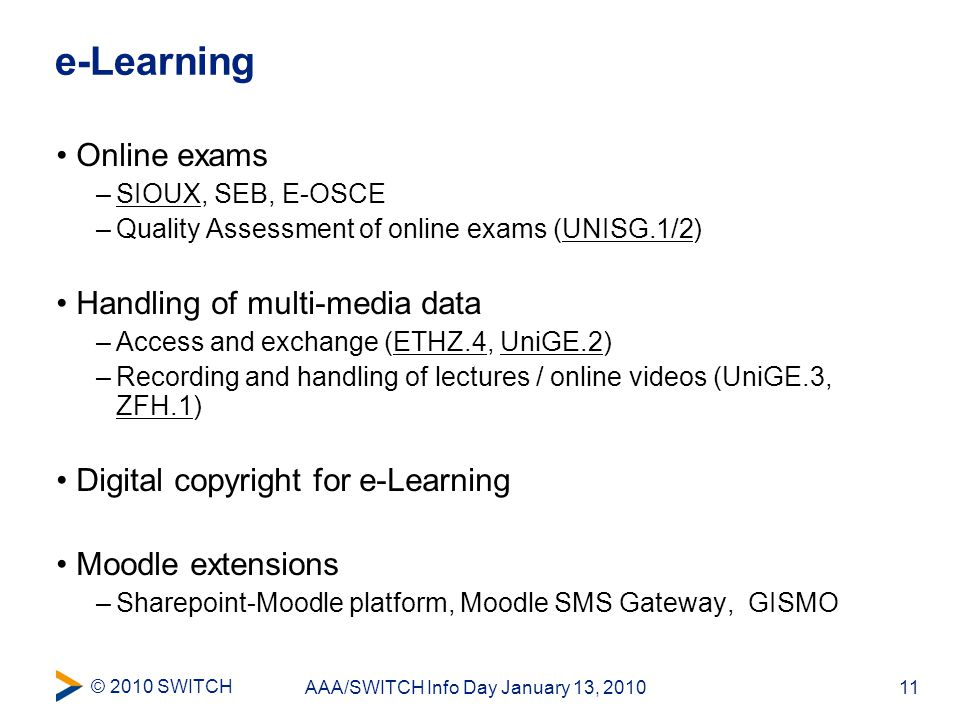 © 2010 SWITCH 11AAA/SWITCH Info Day January 13, 2010 e-Learning Online exams –SIOUX, SEB, E-OSCE –Quality Assessment of online exams (UNISG.1/2) Handling of multi-media data –Access and exchange (ETHZ.4, UniGE.2) –Recording and handling of lectures / online videos (UniGE.3, ZFH.1) Digital copyright for e-Learning Moodle extensions –Sharepoint-Moodle platform, Moodle SMS Gateway, GISMO