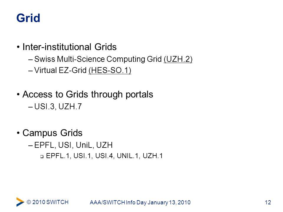 © 2010 SWITCH 12AAA/SWITCH Info Day January 13, 2010 Grid Inter-institutional Grids –Swiss Multi-Science Computing Grid (UZH.2) –Virtual EZ-Grid (HES-SO.1) Access to Grids through portals –USI.3, UZH.7 Campus Grids –EPFL, USI, UniL, UZH  EPFL.1, USI.1, USI.4, UNIL.1, UZH.1