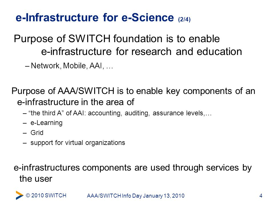 © 2010 SWITCH 4AAA/SWITCH Info Day January 13, 2010 e-Infrastructure for e-Science (2/4) Purpose of SWITCH foundation is to enable e-infrastructure for research and education –Network, Mobile, AAI, … Purpose of AAA/SWITCH is to enable key components of an e-infrastructure in the area of – the third A of AAI: accounting, auditing, assurance levels,… – e-Learning – Grid – support for virtual organizations e-infrastructures components are used through services by the user