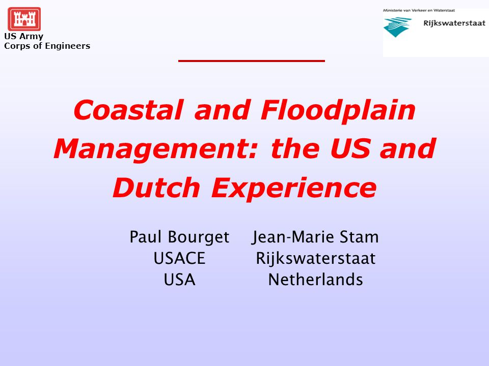 US Army Corps of Engineers Paul Bourget USACE USA Coastal and Floodplain Management: the US and Dutch Experience Jean-Marie Stam Rijkswaterstaat Netherlands