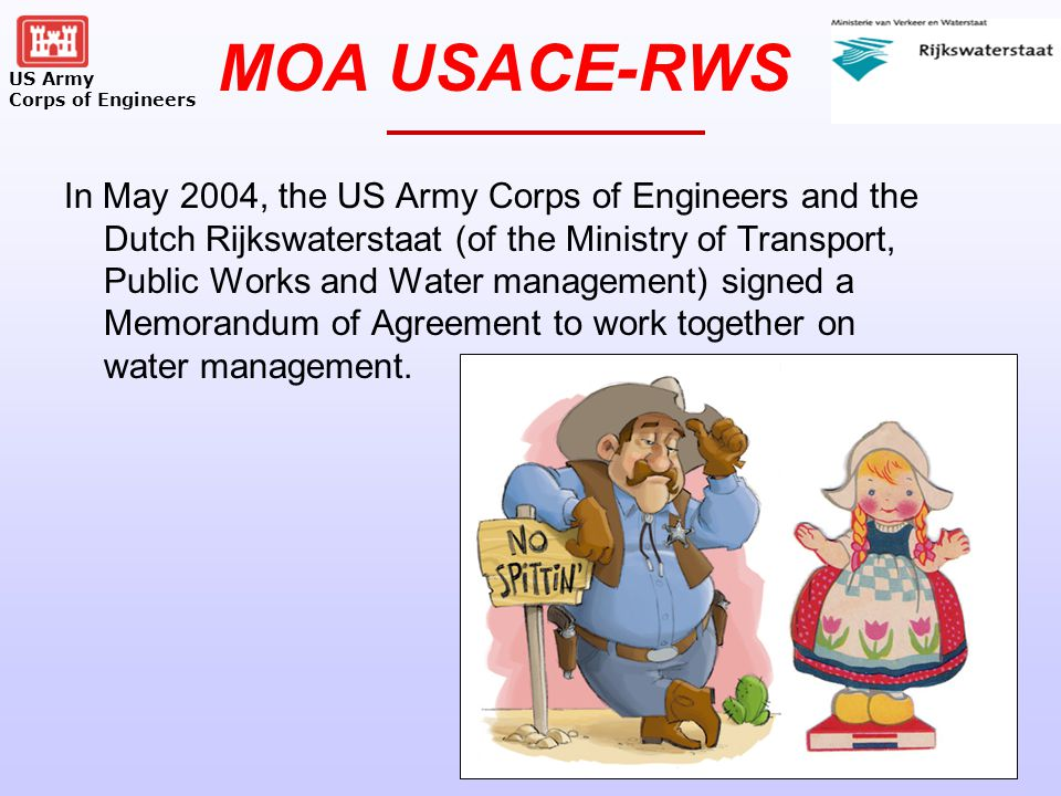 US Army Corps of Engineers MOA USACE-RWS In May 2004, the US Army Corps of Engineers and the Dutch Rijkswaterstaat (of the Ministry of Transport, Public Works and Water management) signed a Memorandum of Agreement to work together on water management.