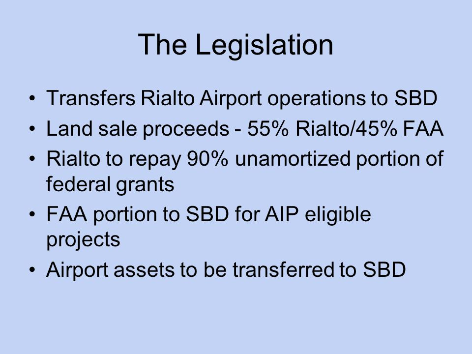 The Legislation Transfers Rialto Airport operations to SBD Land sale proceeds - 55% Rialto/45% FAA Rialto to repay 90% unamortized portion of federal grants FAA portion to SBD for AIP eligible projects Airport assets to be transferred to SBD