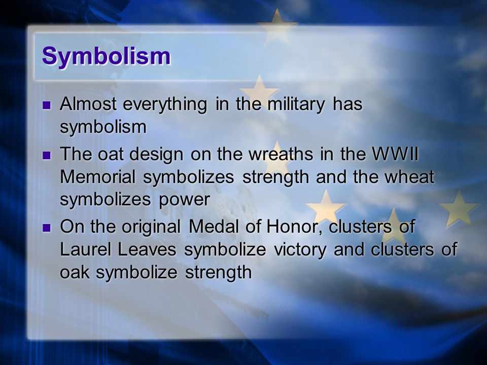 Symbolism Almost everything in the military has symbolism The oat design on the wreaths in the WWII Memorial symbolizes strength and the wheat symbolizes power On the original Medal of Honor, clusters of Laurel Leaves symbolize victory and clusters of oak symbolize strength Almost everything in the military has symbolism The oat design on the wreaths in the WWII Memorial symbolizes strength and the wheat symbolizes power On the original Medal of Honor, clusters of Laurel Leaves symbolize victory and clusters of oak symbolize strength