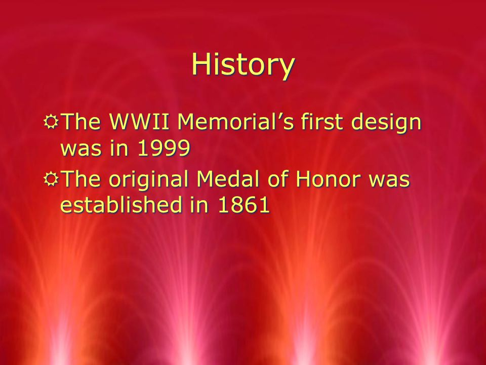 History History RThe WWII Memorial's first design was in 1999 RThe original Medal of Honor was established in 1861 RThe WWII Memorial's first design was in 1999 RThe original Medal of Honor was established in 1861