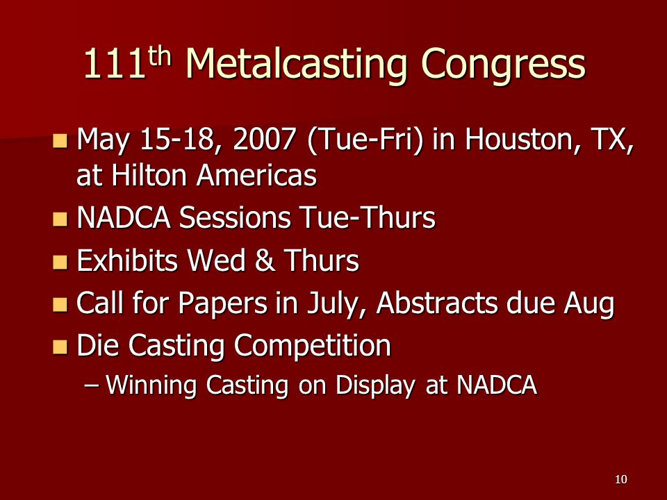 10 111 th Metalcasting Congress May 15-18, 2007 (Tue-Fri) in Houston, TX, at Hilton Americas May 15-18, 2007 (Tue-Fri) in Houston, TX, at Hilton Americas NADCA Sessions Tue-Thurs NADCA Sessions Tue-Thurs Exhibits Wed & Thurs Exhibits Wed & Thurs Call for Papers in July, Abstracts due Aug Call for Papers in July, Abstracts due Aug Die Casting Competition Die Casting Competition –Winning Casting on Display at NADCA