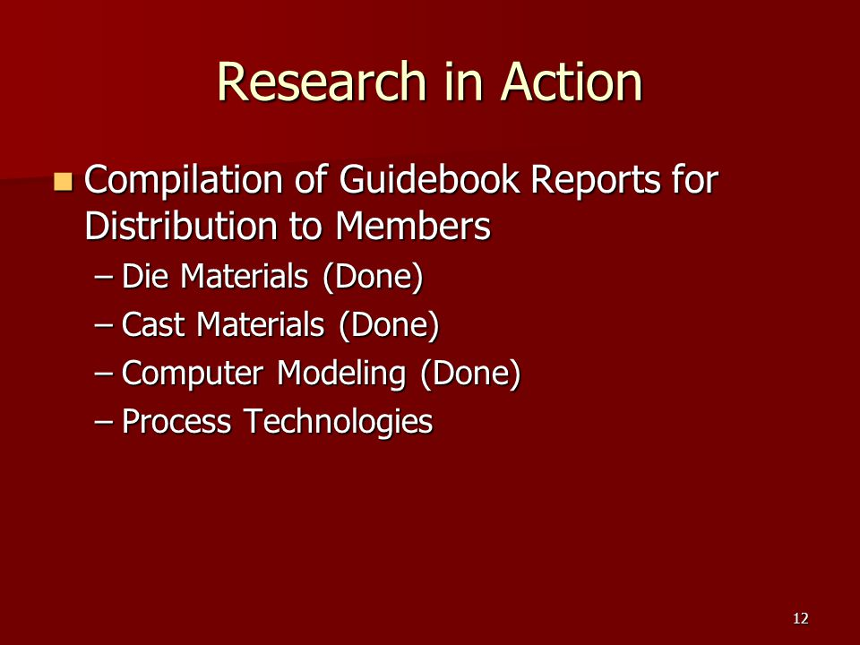 12 Research in Action Compilation of Guidebook Reports for Distribution to Members Compilation of Guidebook Reports for Distribution to Members –Die Materials (Done) –Cast Materials (Done) –Computer Modeling (Done) –Process Technologies