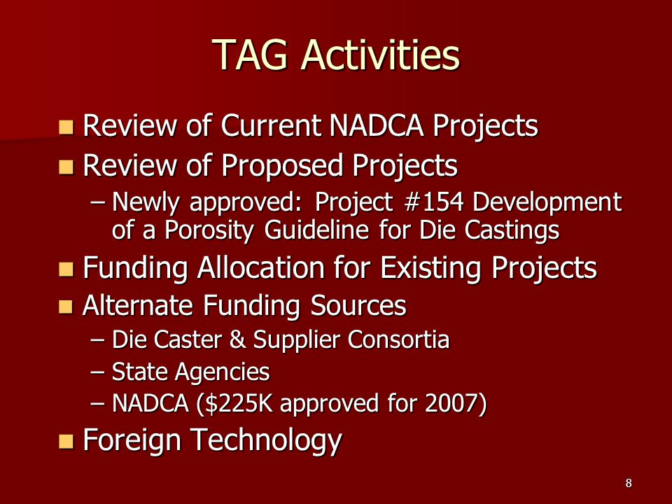 8 TAG Activities Review of Current NADCA Projects Review of Current NADCA Projects Review of Proposed Projects Review of Proposed Projects –Newly approved: Project #154 Development of a Porosity Guideline for Die Castings Funding Allocation for Existing Projects Funding Allocation for Existing Projects Alternate Funding Sources Alternate Funding Sources –Die Caster & Supplier Consortia –State Agencies –NADCA ($225K approved for 2007) Foreign Technology Foreign Technology