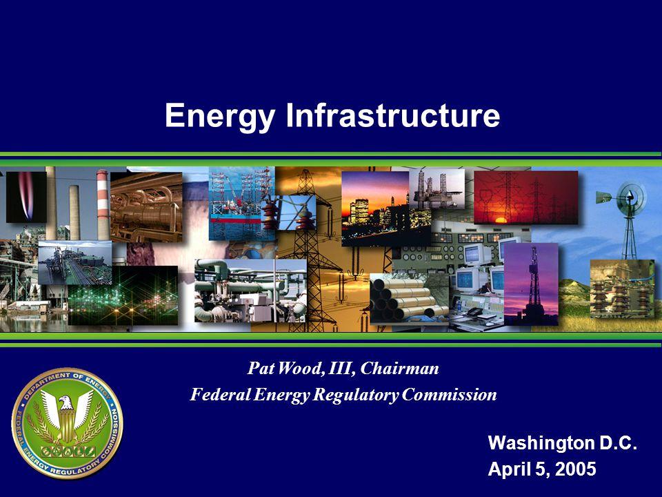 Pat Wood, III, Chairman Federal Energy Regulatory Commission Energy Infrastructure Washington D.C.