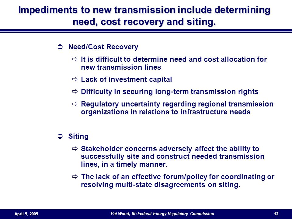 April 5, 2005 Pat Wood, III: Federal Energy Regulatory Commission 12  Need/Cost Recovery  It is difficult to determine need and cost allocation for new transmission lines  Lack of investment capital  Difficulty in securing long-term transmission rights  Regulatory uncertainty regarding regional transmission organizations in relations to infrastructure needs  Siting  Stakeholder concerns adversely affect the ability to successfully site and construct needed transmission lines, in a timely manner.
