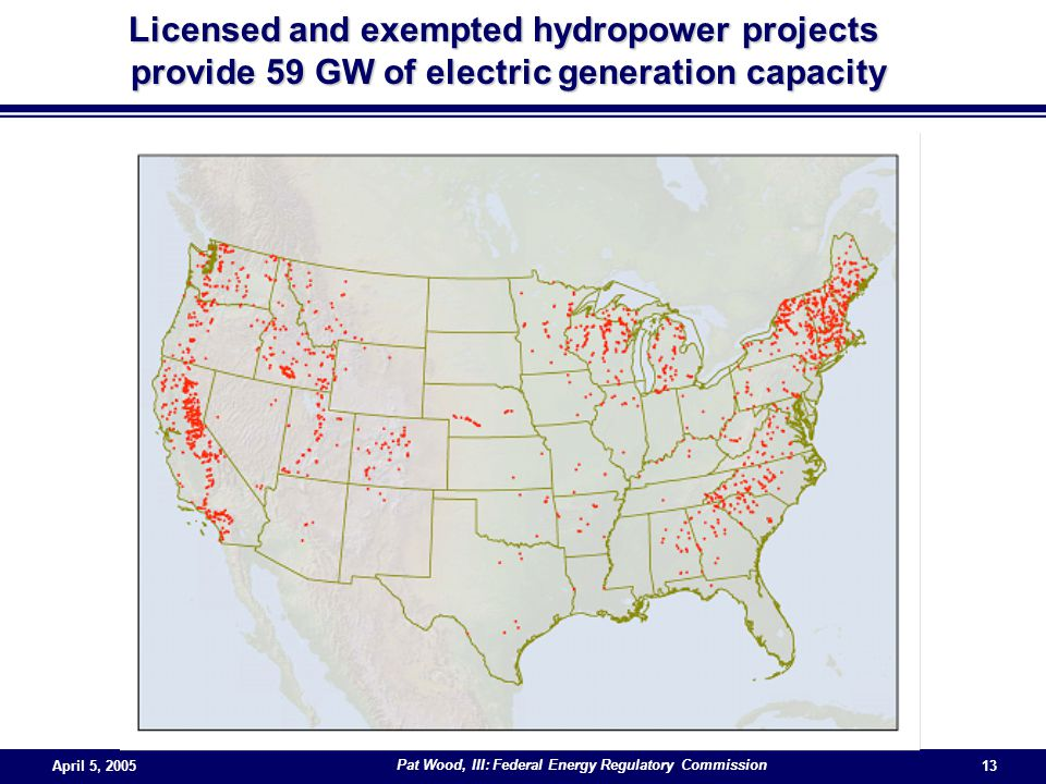 April 5, 2005 Pat Wood, III: Federal Energy Regulatory Commission 13 Licensed and exempted hydropower projects provide 59 GW of electric generation capacity provide 59 GW of electric generation capacity