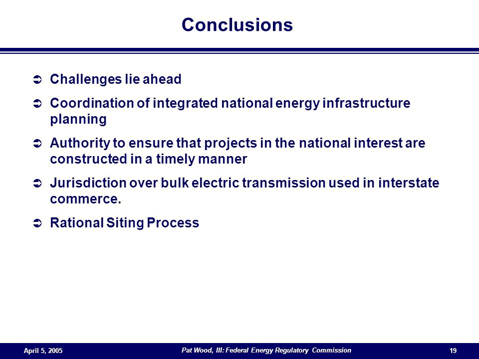April 5, 2005 Pat Wood, III: Federal Energy Regulatory Commission 19 Conclusions  Challenges lie ahead  Coordination of integrated national energy infrastructure planning  Authority to ensure that projects in the national interest are constructed in a timely manner  Jurisdiction over bulk electric transmission used in interstate commerce.