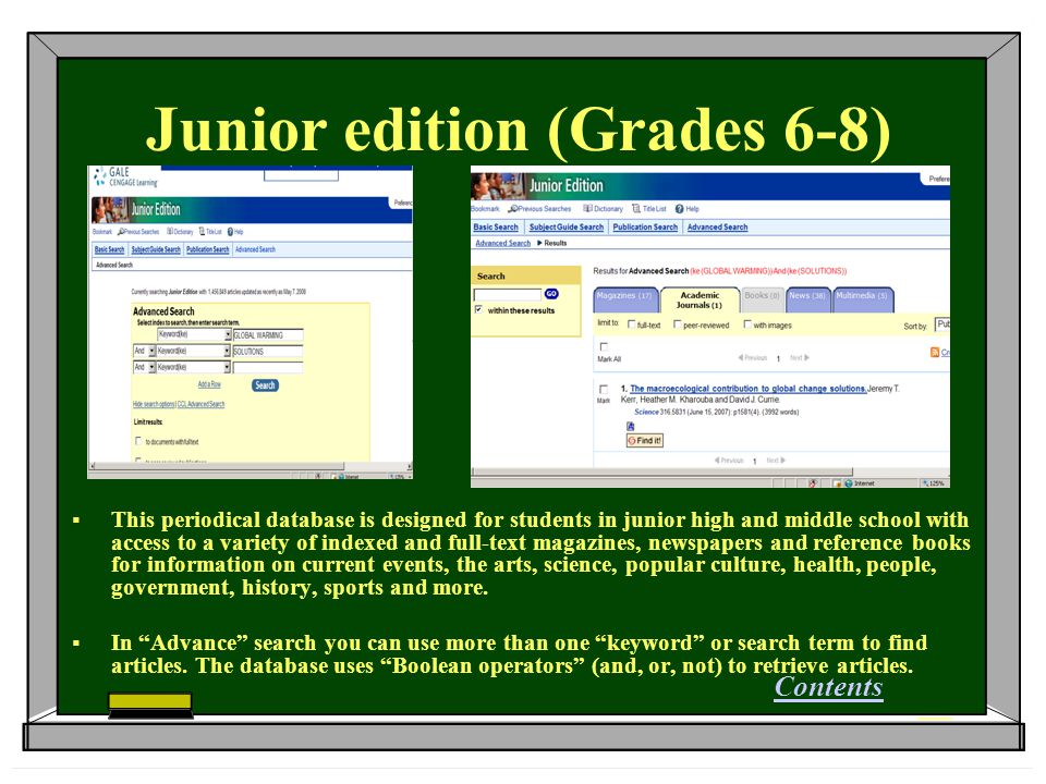 Junior edition (Grades 6-8)  This periodical database is designed for students in junior high and middle school with access to a variety of indexed and full-text magazines, newspapers and reference books for information on current events, the arts, science, popular culture, health, people, government, history, sports and more.