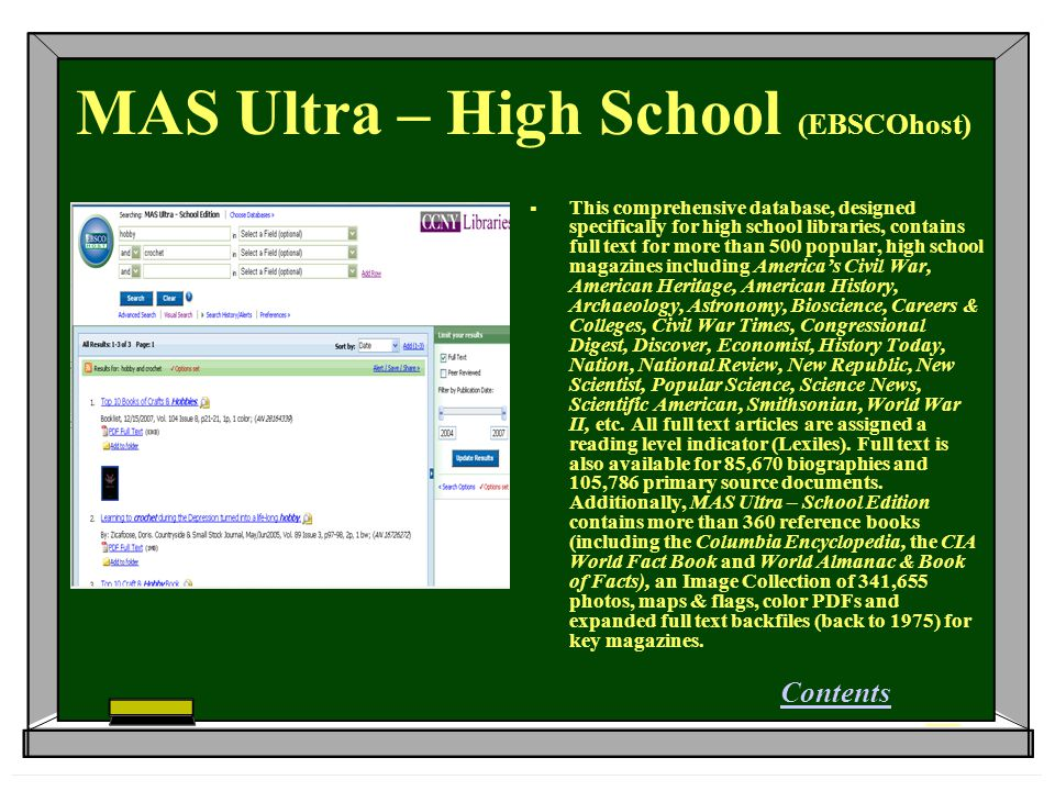 MAS Ultra – High School (EBSCOhost)  This comprehensive database, designed specifically for high school libraries, contains full text for more than 500 popular, high school magazines including America's Civil War, American Heritage, American History, Archaeology, Astronomy, Bioscience, Careers & Colleges, Civil War Times, Congressional Digest, Discover, Economist, History Today, Nation, National Review, New Republic, New Scientist, Popular Science, Science News, Scientific American, Smithsonian, World War II, etc.