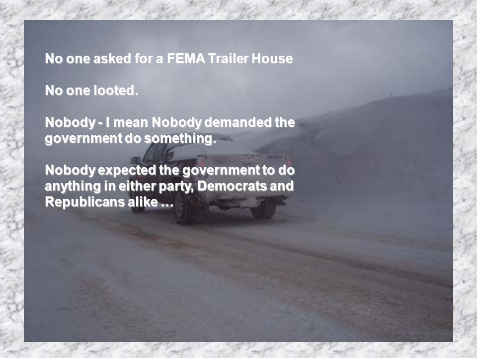 George Bush did not come nor any Clintons FEMA did nothing.