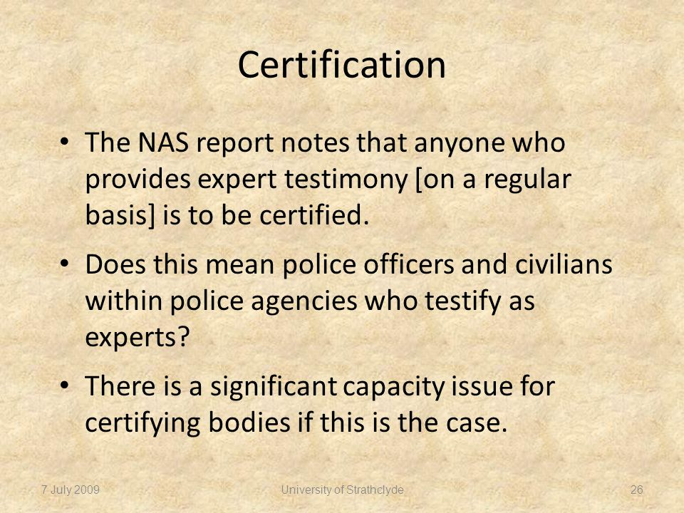 Certification The NAS report notes that anyone who provides expert testimony [on a regular basis] is to be certified.