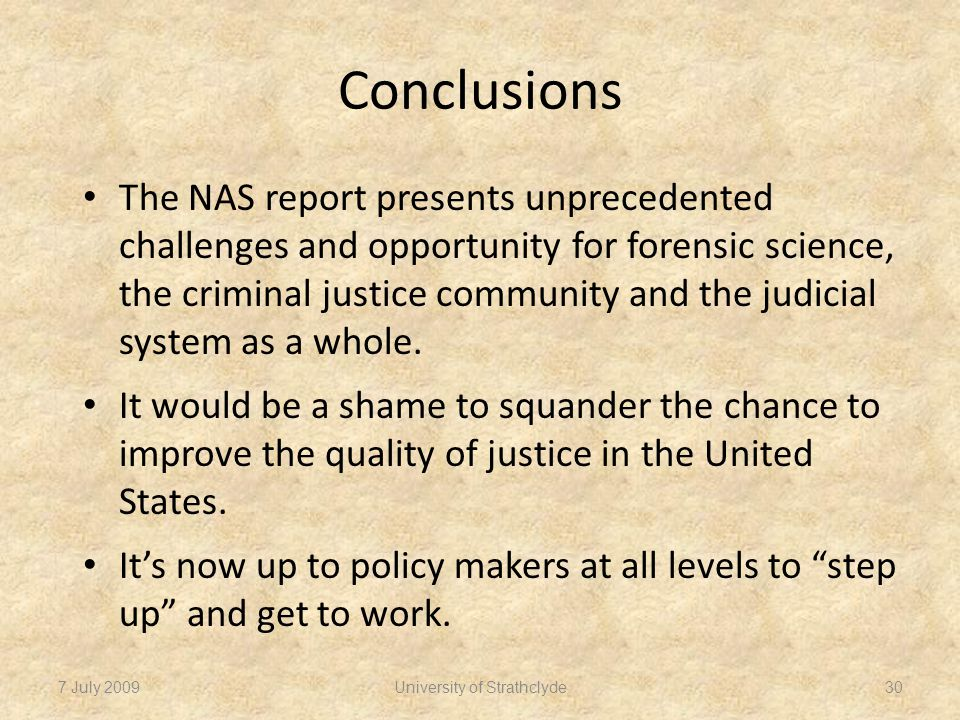 Conclusions The NAS report presents unprecedented challenges and opportunity for forensic science, the criminal justice community and the judicial system as a whole.