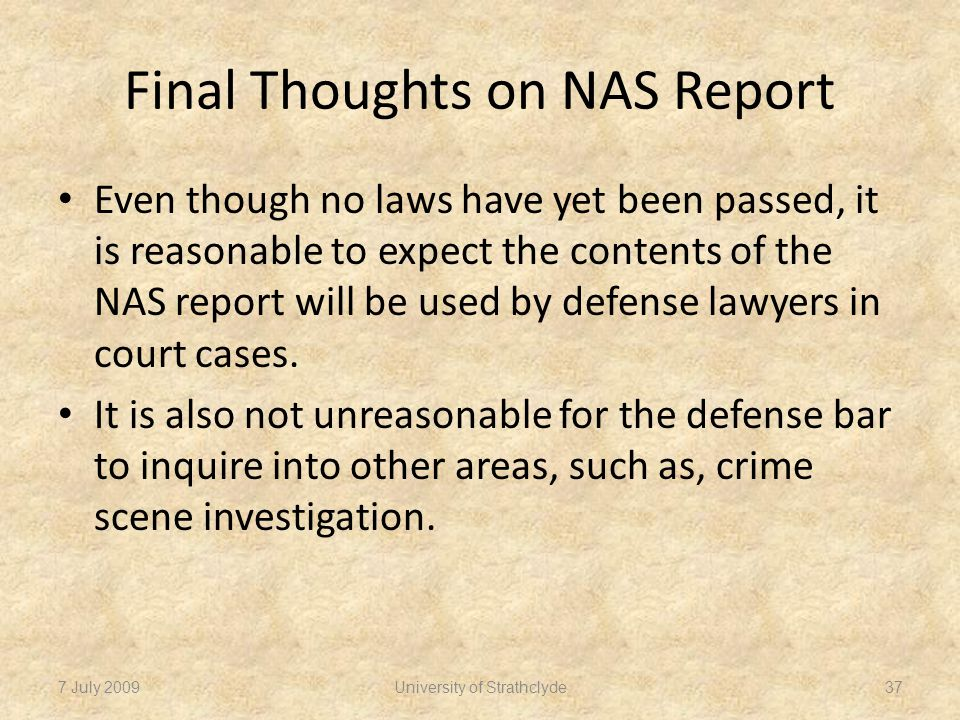 Final Thoughts on NAS Report Even though no laws have yet been passed, it is reasonable to expect the contents of the NAS report will be used by defense lawyers in court cases.