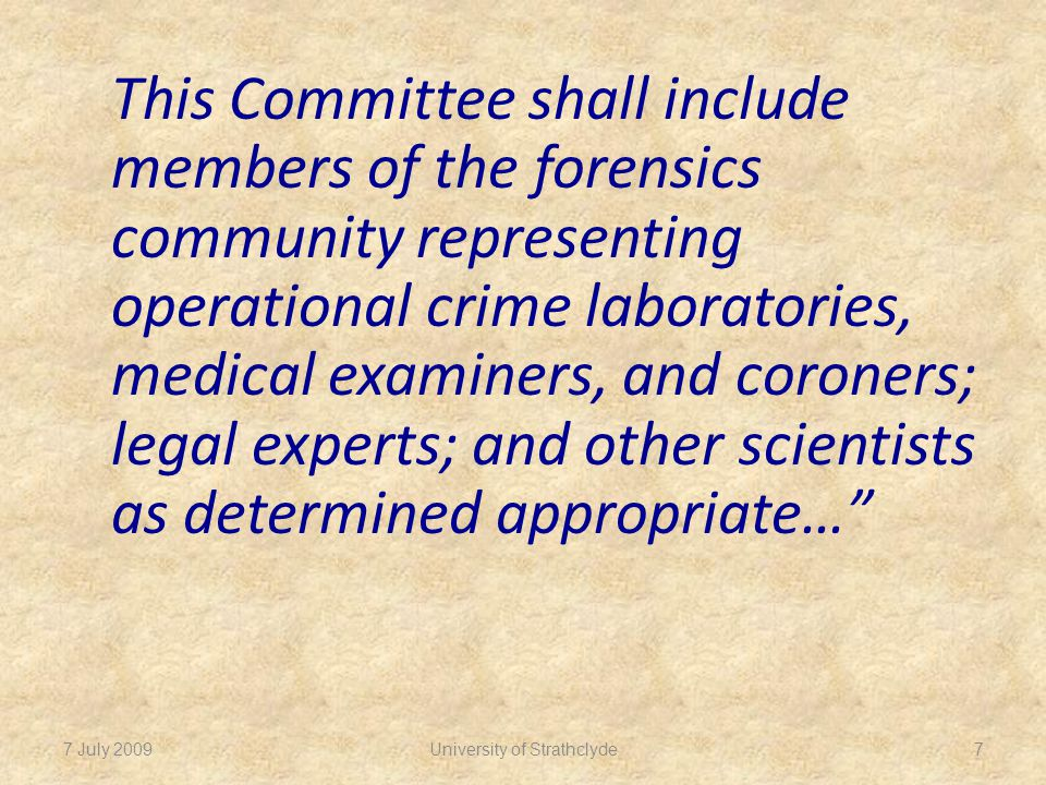 This Committee shall include members of the forensics community representing operational crime laboratories, medical examiners, and coroners; legal experts; and other scientists as determined appropriate… 7 July 20097
