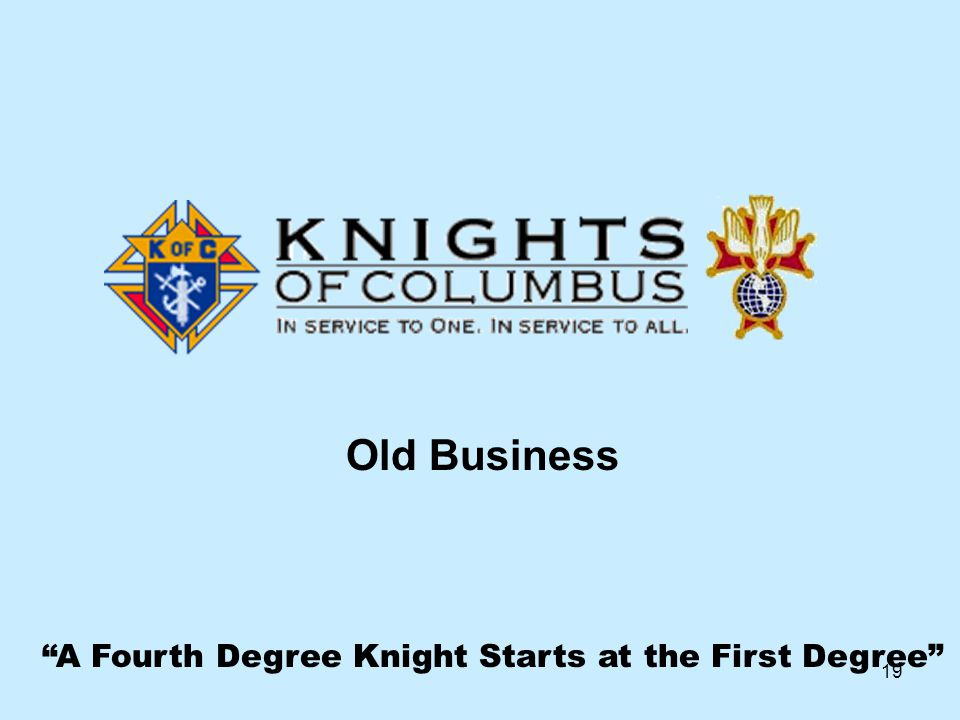 19 A Fourth Degree Knight Starts at the First Degree Old Business