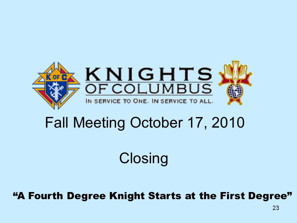 23 A Fourth Degree Knight Starts at the First Degree Fall Meeting October 17, 2010 Closing