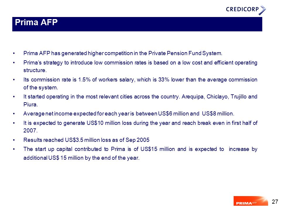 27 Prima AFP has generated higher competition in the Private Pension Fund System. Prima's strategy to introduce low commission rates is based on a low