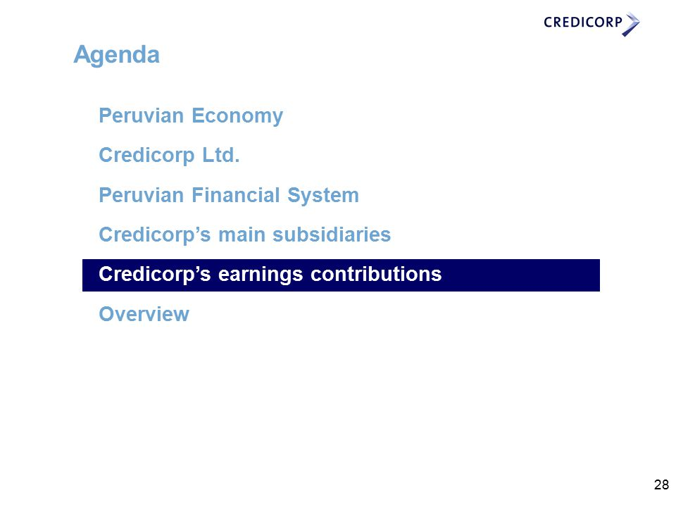 28 Agenda Peruvian Economy Credicorp Ltd. Peruvian Financial System Credicorp's main subsidiaries Credicorp's earnings contributions Overview