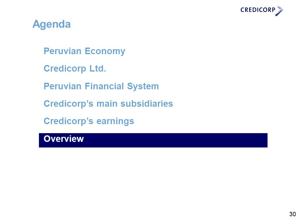 30 Agenda Peruvian Economy Credicorp Ltd. Peruvian Financial System Credicorp's main subsidiaries Credicorp's earnings contributions Overview