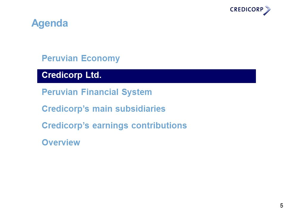 5 Agenda Peruvian Economy Credicorp Ltd. Peruvian Financial System Credicorp's main subsidiaries Credicorp's earnings contributions Overview