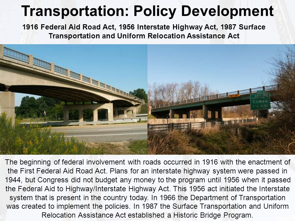 Transportation: Policy Development The beginning of federal involvement with roads occurred in 1916 with the enactment of the First Federal Aid Road Act.