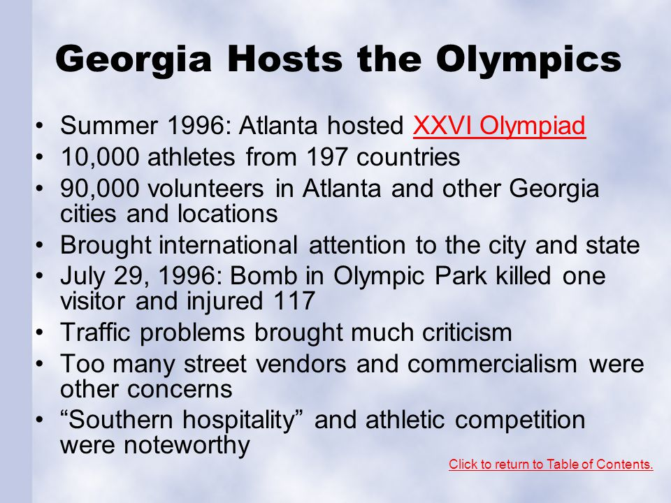 Georgia Hosts the Olympics Summer 1996: Atlanta hosted XXVI OlympiadXXVI Olympiad 10,000 athletes from 197 countries 90,000 volunteers in Atlanta and