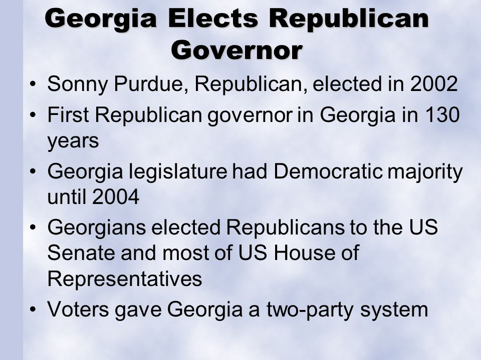 Georgia Elects Republican Governor Sonny Purdue, Republican, elected in 2002 First Republican governor in Georgia in 130 years Georgia legislature had
