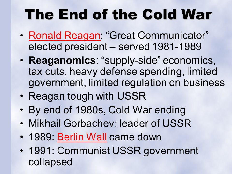 "The End of the Cold War Ronald Reagan: ""Great Communicator"" elected president – served 1981-1989Ronald Reagan Reaganomics: ""supply-side"" economics, ta"