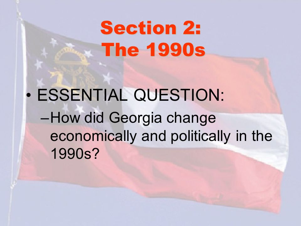 Section 2: The 1990s ESSENTIAL QUESTION: –How did Georgia change economically and politically in the 1990s?