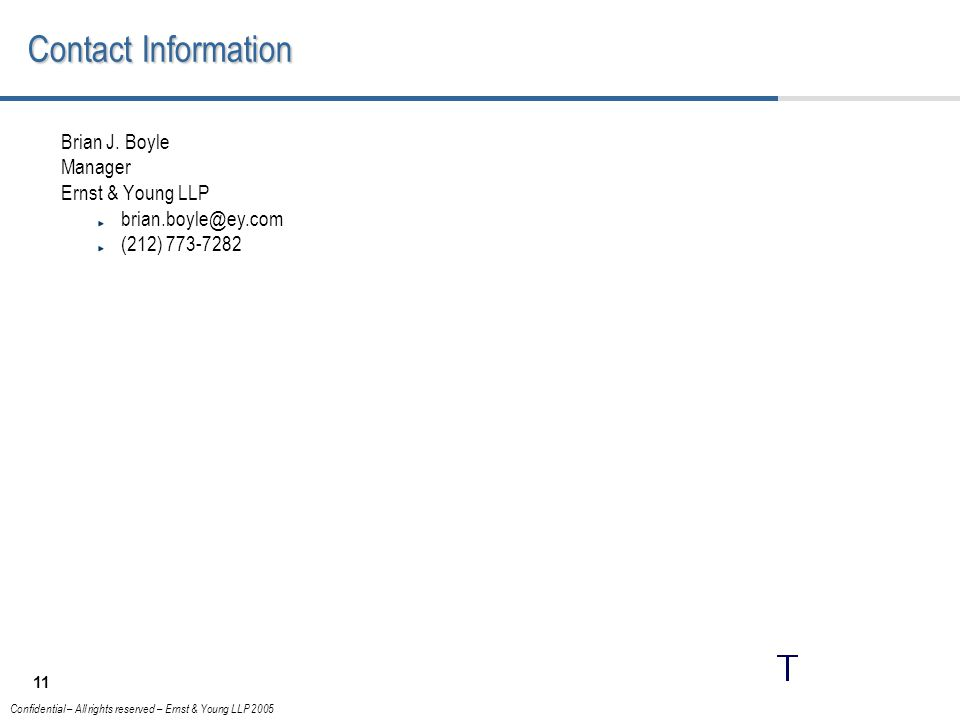 11 Confidential – All rights reserved – Ernst & Young LLP 2005 Contact Information Brian J.