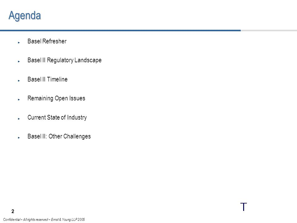 2 Confidential – All rights reserved – Ernst & Young LLP 2005Agenda Basel Refresher Basel II Regulatory Landscape Basel II Timeline Remaining Open Issues Current State of Industry Basel II: Other Challenges