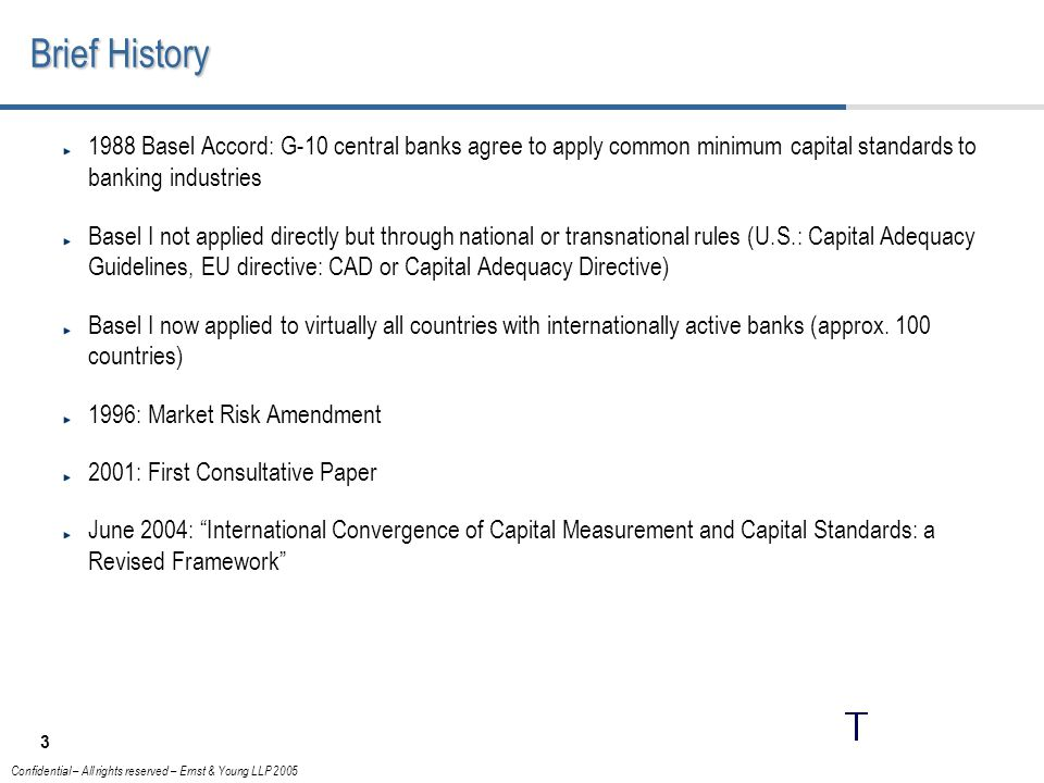 3 Confidential – All rights reserved – Ernst & Young LLP 2005 Brief History 1988 Basel Accord: G-10 central banks agree to apply common minimum capital standards to banking industries Basel I not applied directly but through national or transnational rules (U.S.: Capital Adequacy Guidelines, EU directive: CAD or Capital Adequacy Directive) Basel I now applied to virtually all countries with internationally active banks (approx.