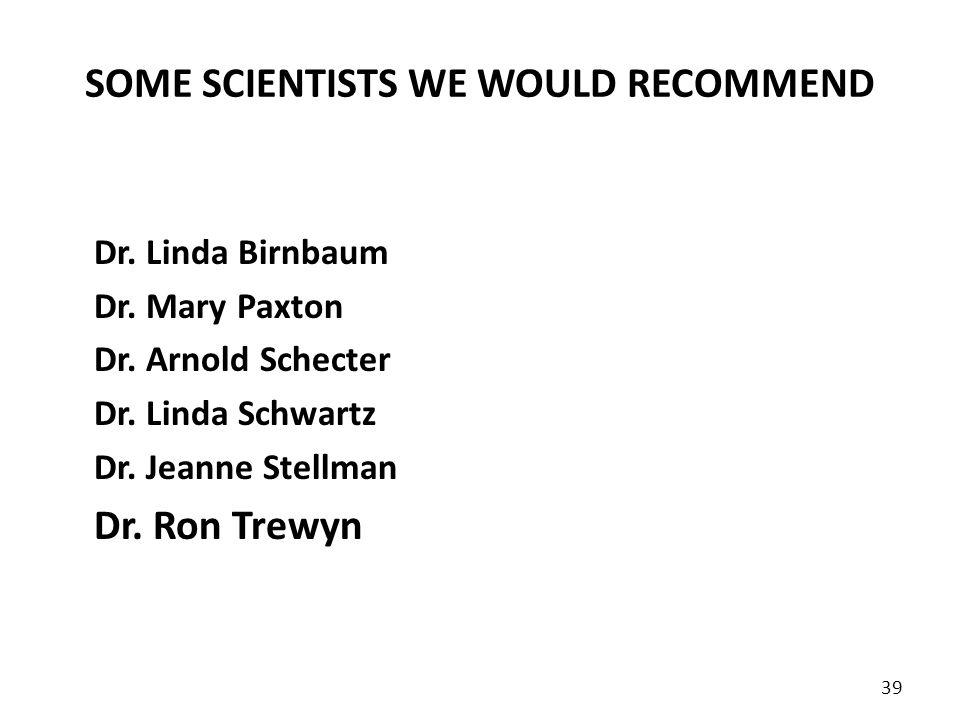 SOME SCIENTISTS WE WOULD RECOMMEND Dr. Linda Birnbaum Dr. Mary Paxton Dr. Arnold Schecter Dr. Linda Schwartz Dr. Jeanne Stellman Dr. Ron Trewyn 39