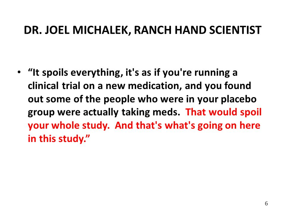 "DR. JOEL MICHALEK, RANCH HAND SCIENTIST ""It spoils everything, it's as if you're running a clinical trial on a new medication, and you found out some"