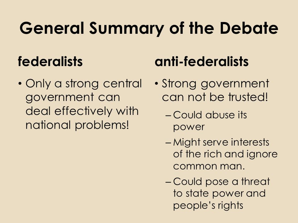 General Summary of the Debate federalists Only a strong central government can deal effectively with national problems.
