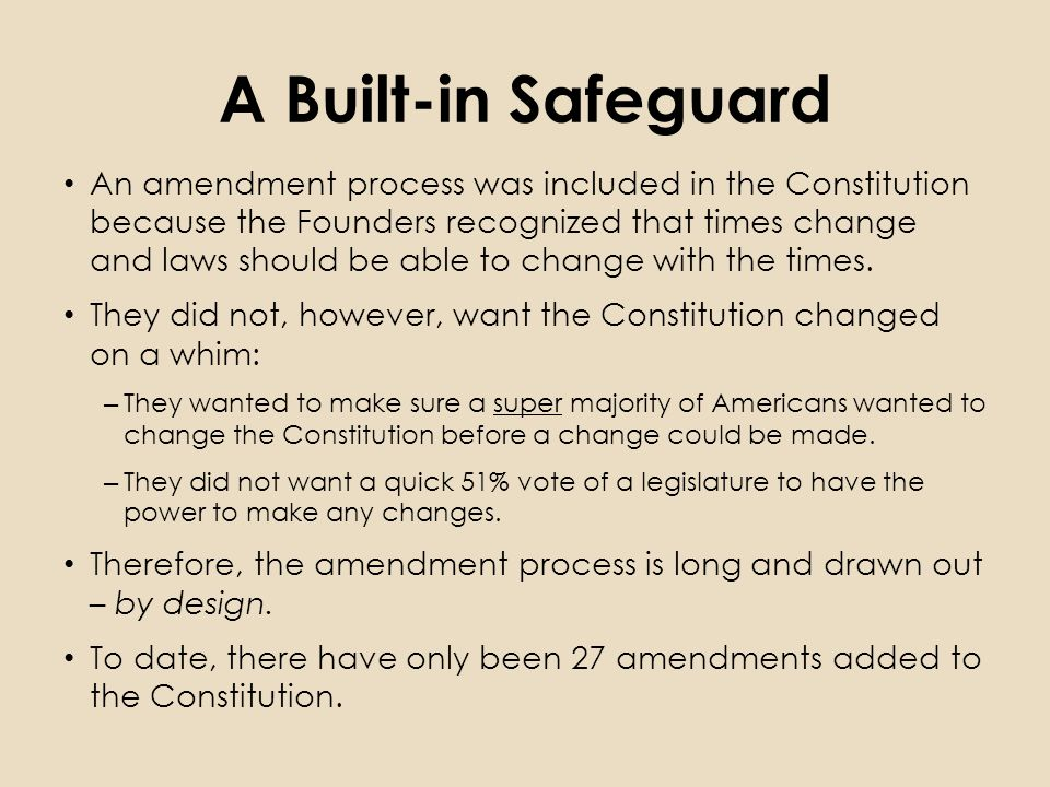 A Built-in Safeguard An amendment process was included in the Constitution because the Founders recognized that times change and laws should be able to change with the times.