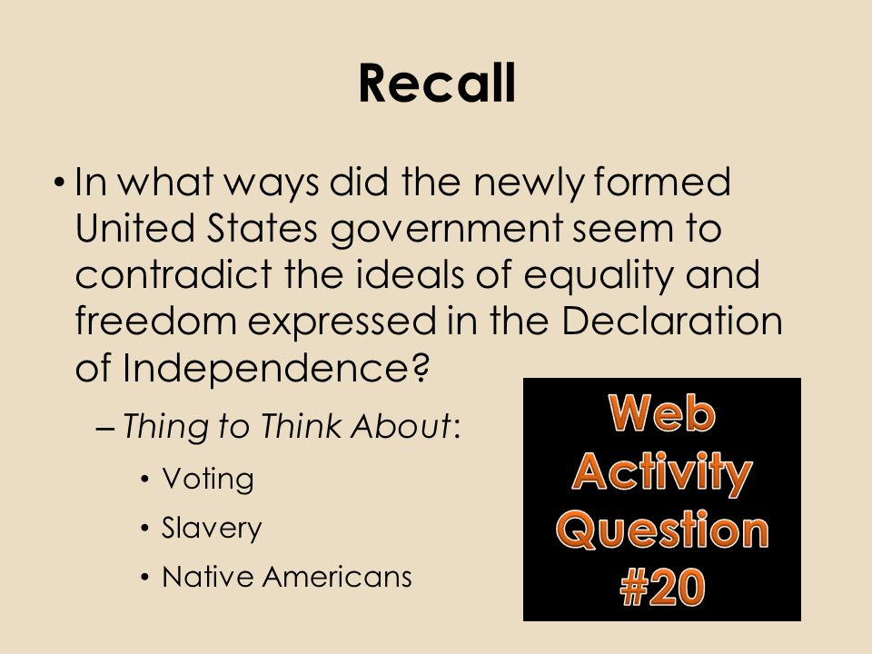 Recall In what ways did the newly formed United States government seem to contradict the ideals of equality and freedom expressed in the Declaration of Independence.