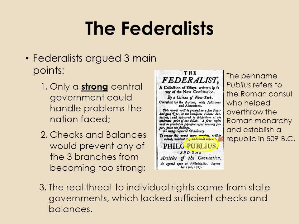 The Federalists Federalists argued 3 main points: 1.Only a strong central government could handle problems the nation faced; 2.Checks and Balances would prevent any of the 3 branches from becoming too strong; The penname Publius refers to the Roman consul who helped overthrow the Roman monarchy and establish a republic in 509 B.C.