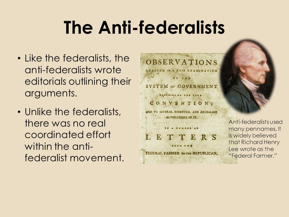 The Anti-federalists Like the federalists, the anti-federalists wrote editorials outlining their arguments.