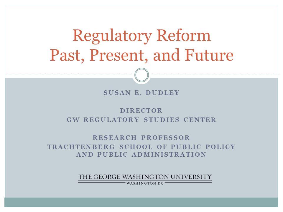 SUSAN E. DUDLEY DIRECTOR GW REGULATORY STUDIES CENTER RESEARCH PROFESSOR TRACHTENBERG SCHOOL OF PUBLIC POLICY AND PUBLIC ADMINISTRATION Regulatory Ref