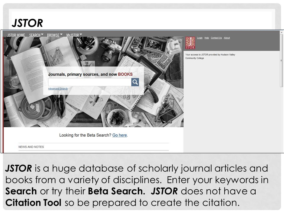 JSTOR JSTOR is a huge database of scholarly journal articles and books from a variety of disciplines. Enter your keywords in Search or try their Beta