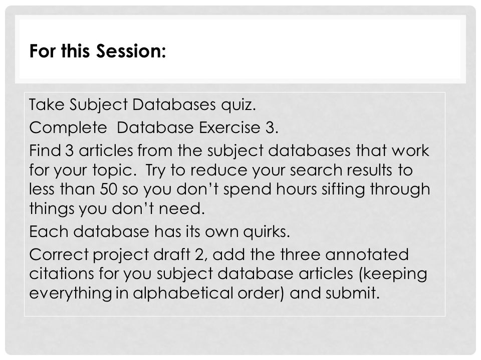 For this Session: Take Subject Databases quiz. Complete Database Exercise 3. Find 3 articles from the subject databases that work for your topic. Try