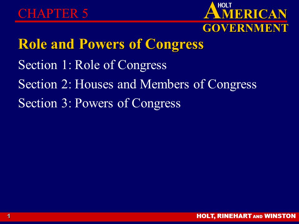 HOLT, RINEHART AND WINSTON A MERICAN GOVERNMENT HOLT 1 Role and Powers of Congress Section 1: Role of Congress Section 2: Houses and Members of Congre