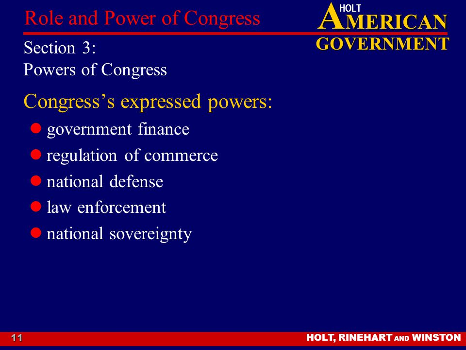 A MERICAN GOVERNMENT HOLT HOLT, RINEHART AND WINSTON Role and Power of Congress 11 Section 3: Powers of Congress Congress's expressed powers: governme